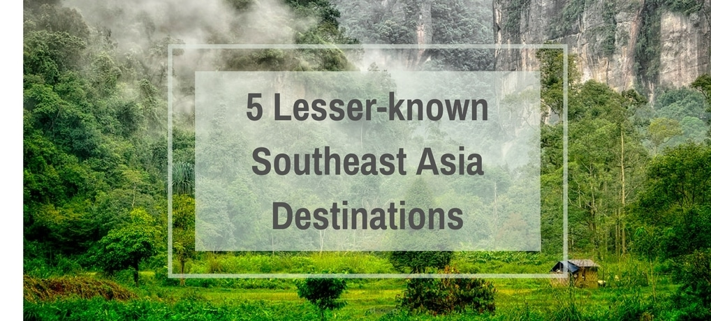5 Lesser-known Southeast Asia Destinations