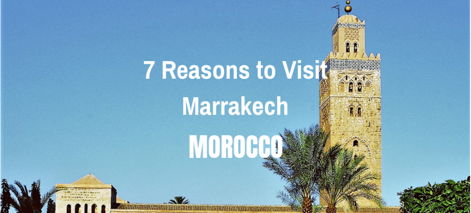 7 Reasons to Visit Marrakech | Morocco
